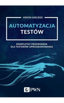 Automatyzacja testów. Kompletny przewodnik dla testerów oprogramowania - Arnon Axelrod - Ebook - 978-83-01-20854-7