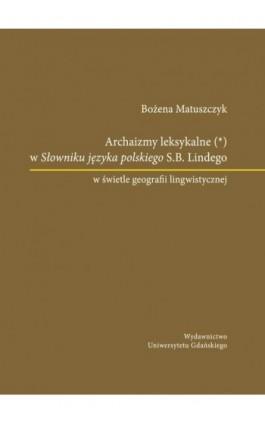 Archaizmy leksykalne w Słowniku języka polskiego S.B. Lindego w świetle geografii lingwistycznej - Bożena Matuszczyk - Ebook - 978-83-7865-731-6