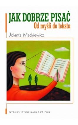 Jak dobrze pisać. Od myśli do tekstu - Jolanta Maćkiewicz - Ebook - 978-83-01-17693-8
