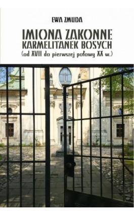 IMIONA ZAKONNE KARMELITANEK BOSYCH (od XVII do pierwszej polowy XX w.) - Ewa Zmuda - Ebook - 978-83-8084-288-5