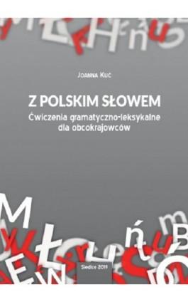 Z polskim słowem. Ćwiczenia gramatyczno-leksykalne dla obcokrajowców - Joanna Kuć - Ebook - 978-83-7051-932-2