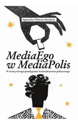 MediaEgo w MediaPolis. W stronę nowego paradygmatu komunikowania politycznego - Agnieszka Walecka-Rynduch - Ebook - 978-83-8084-294-6