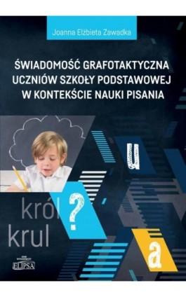 Świadomość grafotaktyczna uczniów szkoły podstawowej w kontekście nauki pisania - Joanna Elżbieta Zawadka - Ebook - 978-83-8017-253-1