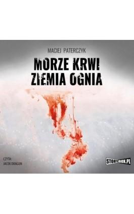 Morze krwi, ziemia ognia - Maciej Paterczyk - Audiobook - 978-83-8194-219-5