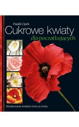 Cukrowe kwiaty dla początkujących - Paddi Clark - Ebook - 978-83-7541-408-0