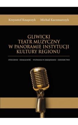Gliwicki Teatr Muzyczny w panoramie instytucji kultury regionu. Otoczenie - działalność - wyzwania w zarządzaniu - dziedzictwo - Krzysztof Knapczyk - Ebook - 978-83-66165-54-0