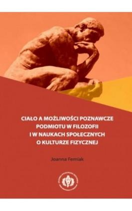 Ciało a możliwości poznawcze podmiotu w filozofii i w naukach społecznych o kulturze fizycznej - Joanna Femiak - Ebook - 978-83-61830-78-8