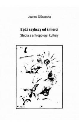 Bądź szybszy od śmierci. Studia z antropologii kultury - Joanna Ślósarska - Ebook - 978-83-65237-68-2