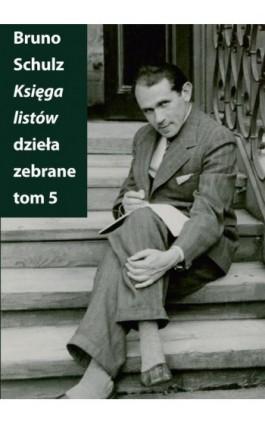 Księga listów Dzieła zebrane Tom 5 - Bruno Schulz - Ebook - 978-83-7453-408-6