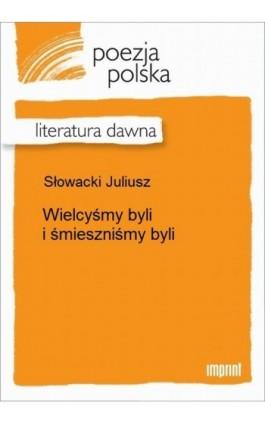 Wielcyśmy byli i śmieszniśmy byli - Juliusz Słowacki - Ebook - 978-83-270-2260-8