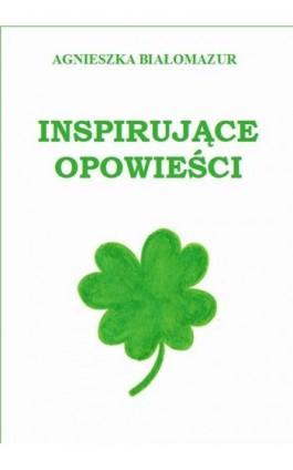 Inspirujące opowieści - Agnieszka Białomazur - Ebook - 978-83-65848-10-9