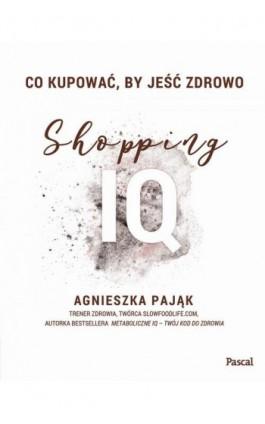 Co kupować, by jeść zdrowo. Shopping IQ - Agnieszka Pająk - Ebook - 978-83-8103-391-6