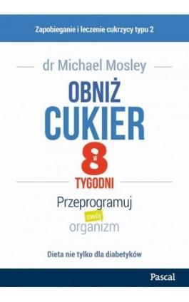 Obniż cukier w 8 tygodni. Przeprogramuj swój organizm - Michael Mosley - Ebook - 978-83-8103-392-3
