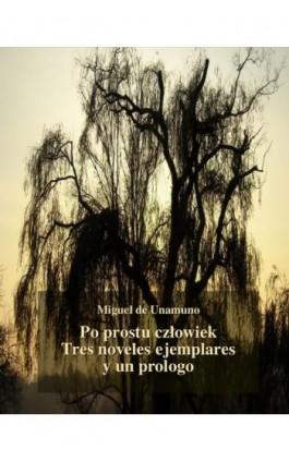 Po prostu człowiek. Tres noveles ejemplares y un prologo - Miguel de Unamuno - Ebook - 978-83-7950-719-1