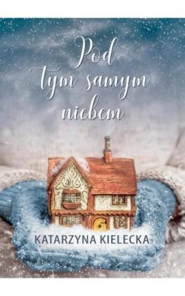Pod tym samym niebem - Katarzyna Kielecka - Ebook - 978-83-66201-74-3