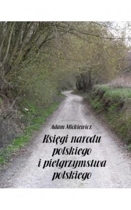 Księgi narodu polskiego i pielgrzymstwa polskiego - Adam Mickiewicz - Ebook - 978-83-7950-598-2