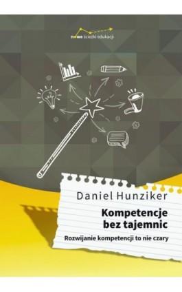 Kompetencje bez tajemnic. Rozwijanie kompetencji to nie czary - Daniel Hunziker - Ebook - 978-83-65897-43-5