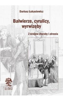 Balwierze, cyrulicy, wyrwizęby. Z dziejów choroby i zdrowia - Dariusz Łukasiewicz - Ebook - 978-83-65697-54-7