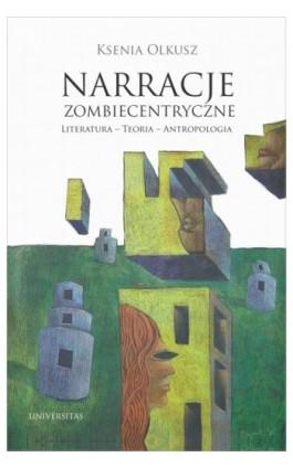 Narracje zombiecentryczne Literatura - Teoria - Antropologia - Ksenia Olkusz - Ebook - 9788324229345