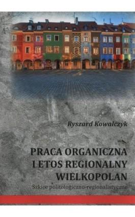 Praca organiczna i etos regionalny Wielkopolan - Ryszard Kowalczyk - Ebook - 978-83-65697-77-6