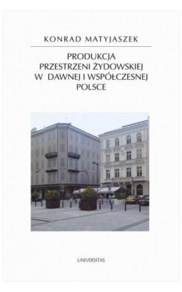 Produkcja przestrzeni żydowskiej w dawnej i współczesnej Polsce - Konrad Matyjaszek - Ebook - 9788324229338