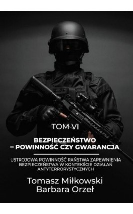 Bezpieczeństwo – powinność czy gwarancja tom vi ustrojowa powinność państwa zapewnienia bezpieczeństwa w kontekście działań anty - Tomasz Miłkowski - Ebook - 978-83-66165-31-1