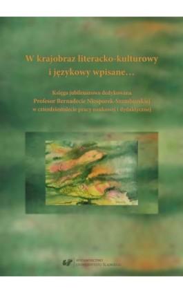 W krajobraz literacko-kulturowy i językowy wpisane… Księga jubileuszowa dedykowana Profesor Bernadecie Niesporek-Szamburskiej w  - Ebook - 978-83-226-3355-7