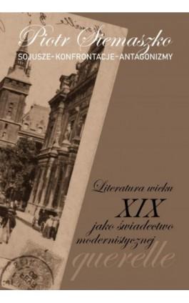Sojusze – Konferencje – Antagonizmy. Literatura wieku XIX jako świadectwo modernistycznej querelle - Piotr Siemaszko - Ebook - 978-83-8018-271-4