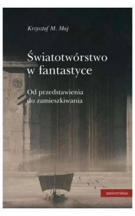 Światotwórstwo w fantastyce Od przedstawienia do zamieszkiwania - Krzysztof M. Maj - Ebook - 978-83-242-6414-8