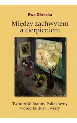 Między zachwytem a cierpieniem. Twórczość Joanny Pollakówny wobec kultury i wiary - Ewa Górecka - Ebook - 978-83-8018-256-1