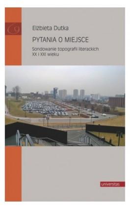 Pytania o miejsce. Sondowanie topografii literackich XX i XXI wieku - Elżbieta Dutka - Ebook - 978-83-242-6424-7