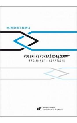 Polski reportaż książkowy. Przemiany i adaptacje - Katarzyna Frukacz - Ebook - 978-83-226-3549-0