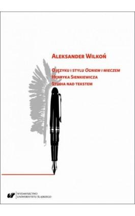 """O języku i stylu """"Ogniem i mieczem"""" Henryka Sienkiewicza. Studia nad tekstem - Aleksander Wilkoń - Ebook - 978-83-226-3796-8"""