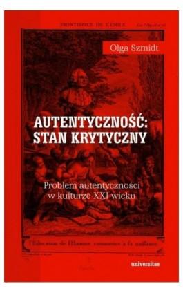 Autentyczność stan krytyczny Problem autentyczności w kulturze XXI wieku - Olga Szmidt - Ebook - 978-83-242-6422-3