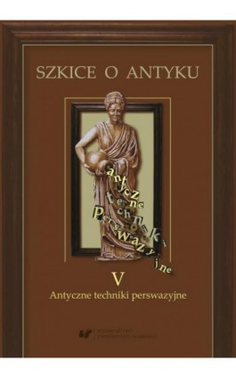 Szkice o antyku T 5. Antyczne techniki perswazyjne. - Edyta Gryksa - Ebook - 978-83-226-3665-7