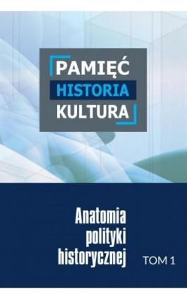 Pamięć – historia – kultura. Anatomia polityki historycznej. Tom 1 - Ebook - 978-83-8018-249-3