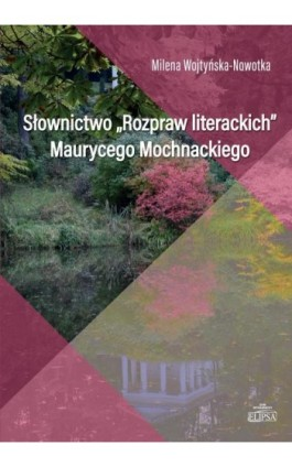 Słownictwo Rozpraw literackich Maurycego Mochnackiego - Milena Wojtyńska-Nowotka - Ebook - 9788380172371