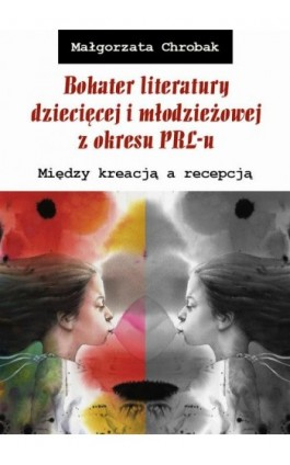 Bohater literatury dziecięcej i młodzieżowej z okresu PRL-u. Między kreacją a recepcją - Małgorzata Chrobak - Ebook - 978-83-8084-262-5