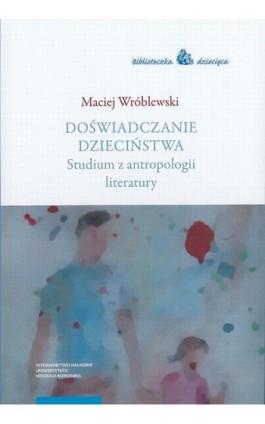 Doświadczanie dzieciństwa. Studium z antropologii literatury - Maciej Wróblewski - Ebook - 978-83-231-4216-4