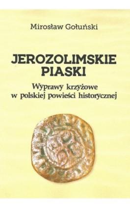 Jerozolimskie piaski. Wyprawy krzyżowe w polskiej powieści historycznej - Mirosław Gołuński - Ebook - 978-83-8018-234-9
