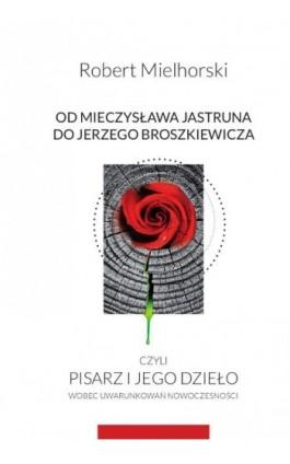 Od Mieczysława Jastruna do Jerzego Broszkiewicza czyli pisarz i jego dzieło wobec uwarunkowań nowoczesności - Robert Mielhorski - Ebook - 978-83-8018-238-7