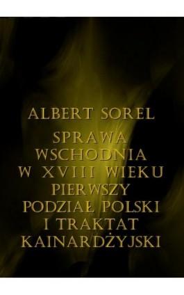 Sprawa wschodnia w XVIII wieku. Pierwszy podział Polski i Traktat Kinardżyjski - Albert Sorel - Ebook - 978-83-8064-681-0