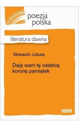 Daję wam tę ostatnią koronę pamiątek - Juliusz Słowacki - Ebook - 978-83-270-2256-1