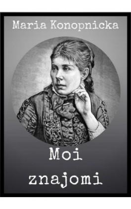 Moi znajomi - Maria Konopnicka - Ebook - 978-83-8119-395-5