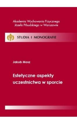 Estetyczne aspekty uczestnictwa w sporcie - Jakub Mosz - Ebook - 978-83-61830-65-8