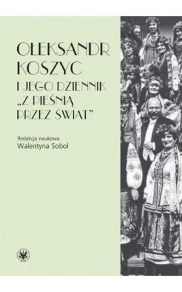 """Ołeksandr Koszyc i jego dziennik """"""""Z pieśnią przez świat"""""""" - Ebook - 978-83-235-3400-6"""
