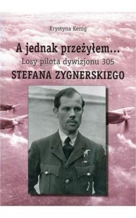 A jednak przeżyłem Losy pilota Dywizjonu 305 Stefana Zygnerskiego - Krystyna Kenig - Ebook - 978-83-61140-79-5