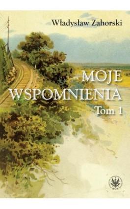 Moje wspomnienia. Tom 1 - Władysław Zahorski - Ebook - 978-83-235-3707-6