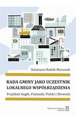 Rada gminy jako uczestnik lokalnego współrządzenia - Katarzyna Radzik-Maruszak - Ebook - 978-83-65390-26-4