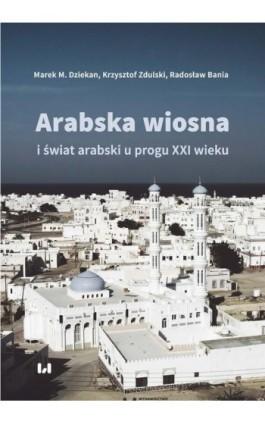 Arabska Wiosna i świat arabski u progu XXI wieku - Marek M. Dziekan - Ebook - 978-83-8088-784-8